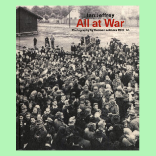 All At War - Photography By German Soldiers 1939-45