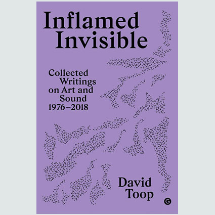 Inflamed Invisible Collected Writings on Art and Sound, 1976�2018