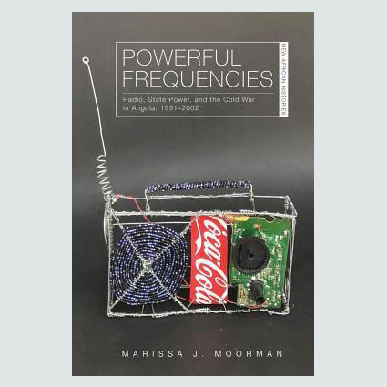 Powerful Frequencies : Radio, State Power, and the Cold War in Angola, 1931-2002