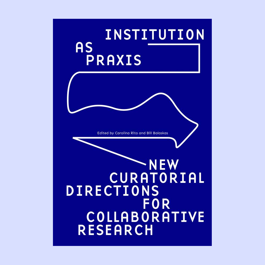 Institution as Praxis � New Curatorial Directions for Collaborative Research