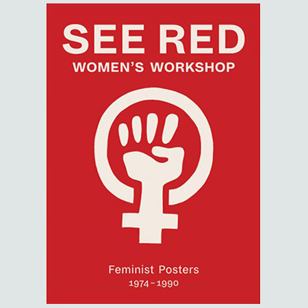 See Red - Women's Workshop - Feminist Posters 1974-1990