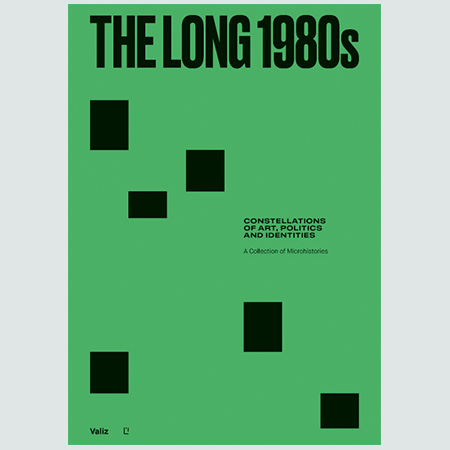 The Long 1980s - Constellations Of Art, Politics, And Identities. A Collection Of Microhistories